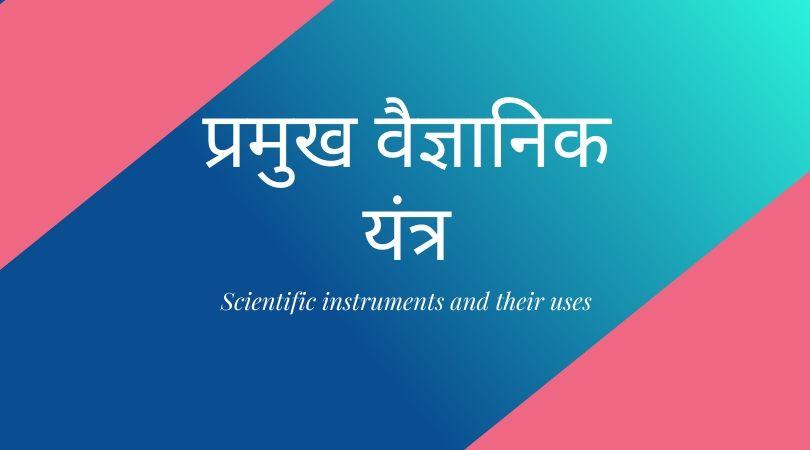 प्रमुख वैज्ञानिक यंत्र (Scientific instruments and their uses in Hindi)